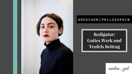 Groschenphilosophin - Die Redigatur: Gottes Werk und Teufels Beitrag